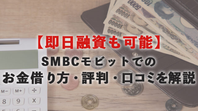 【即日融資も可能】SMBCモビットでのお金借り方・評判・口コミを解説