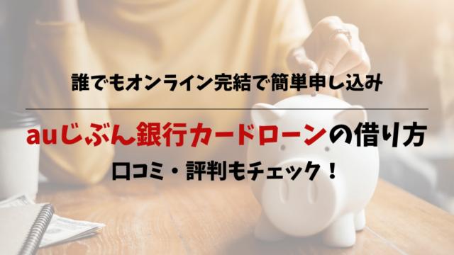 auじぶん銀行カードローンの借り方|口コミ・評判もチェック!